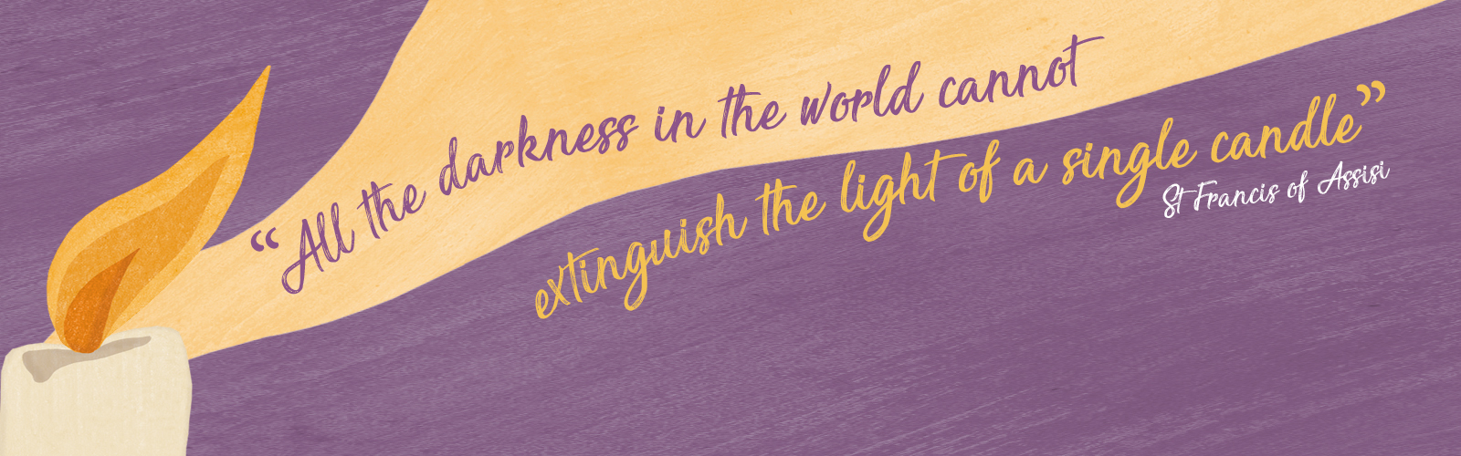 """""""All the darkness in the world cannot extinguish the light of a single candle"""" - St Francis of Assisi"""
