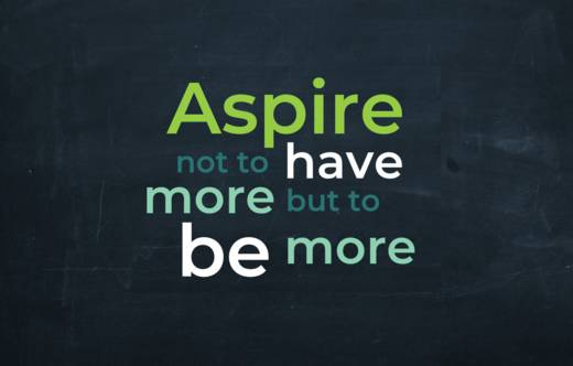 Aspire not to have more but to be more.